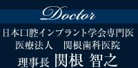 Doctor日本口腔インプラント学会専門医 医療法人 関根歯科医院 理事長 関根 智之