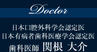Doctor日本口腔外科学会認定医 日本有病者歯科医療学会認定医 歯科医師 関根 大介